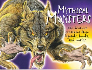 Mythical Monsters: The Scariest Creatures from Legends, Books and Movies