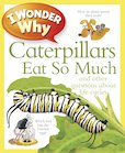 I Wonder Why: Caterpillars Eat So Much