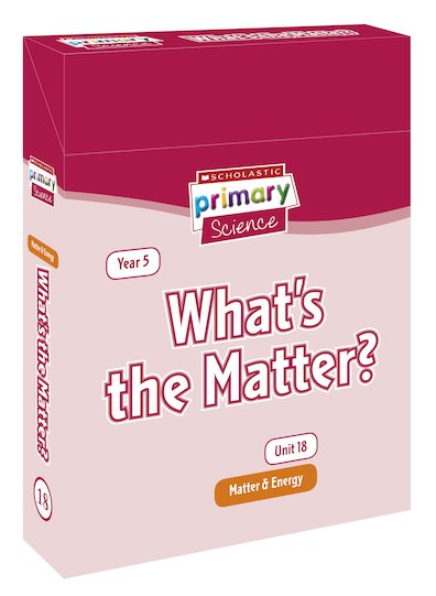 Scholastic Primary Science: Matter and Energy Year 5 Pack - What's the Matter?
