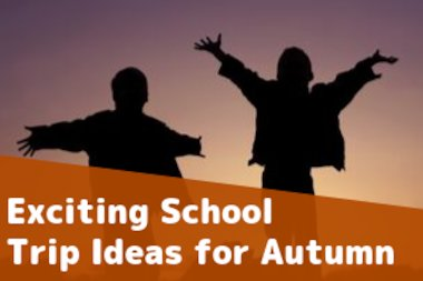 School Trip Ideas for the Autumn Term